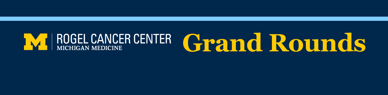 Rogel Cancer Center Grand Rounds Seminar Series (2019)